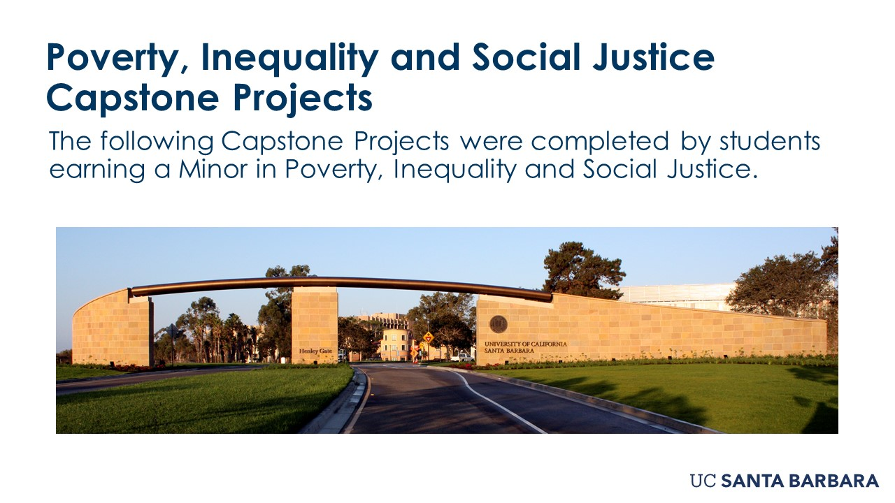 """Slide for Poverty, Inequality and Social Justice Capstone Projects. """"The following Capstone Projects were completed by students earning a Minor in Poverty, Inequality and Social Justice."""
