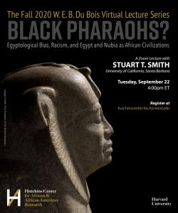 """Flyer for Harvard University Fall 2020 W.E.B. Du Bois Virtual Lecture Series """"Black Pharaohs?: Egyptological Bias, Racism, and Egypt and Nubia as African Civilizations"""" on 9/22/20 at 4PM ET"""