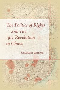 bookcover of Xiaowei Zheng's The Politics of Rights and the 1911 Revolution in China